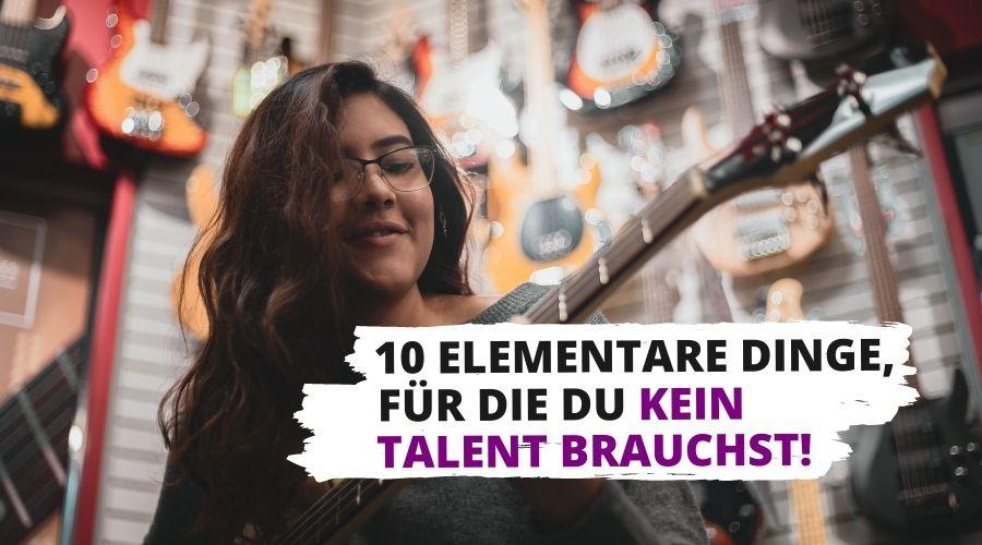 10 Dinge fuer die Du kein Talent brauchst