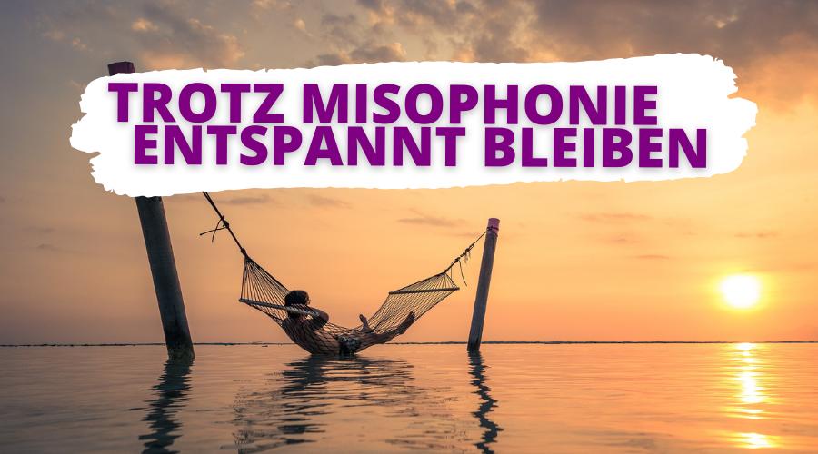 Mit diesen 7 Tipps bleibst Du trotz Misophonie entspannt